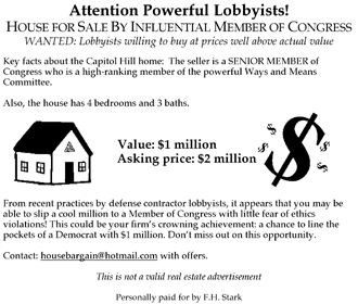 Spoof ad by Rep. Stark on Cunningham house scandal: Attention Powerful Lobbyists!  House for Sale By Influential Member of Congress.  WANTED:: Lobbists willing to buy at prices well above actual value. Key facts about the Capitol Hill home: The seller is a SENIOR MEMBER of Congress who is a high-ranking member of the powerful Ways and Means Committee.  Also, the house has  bedrooms and 3 baths.  Value: $1 million.  Asking price: $2 million.  From recent practices by defense contractor lobbyists, it appears that you may be able to slip a cool million to a Member of Congress with little fear of ethics violations! This could be your firm's crowning achivement: a chance to line the pockets of a Democrat with $1 million. Don't miss out on this opportunity.  Contact: housebargain@hotmail.com with offers.  This is not a valid real estate advertisement.  Personally paid for by F. H. Stark